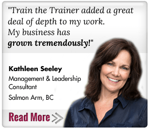 Train the Trainer added a great deal of depth to my work. My business has grown tremendously! Kathleen Seeley